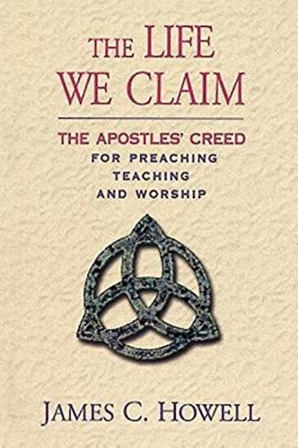 The Life We Claim: The Apostles' Creed for Preaching, Teaching, and Worship
