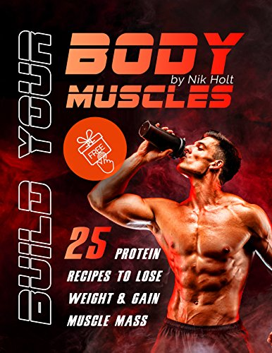 Build your body muscle: 25 protein recipes to lose weight and gain muscle mass by [Holt, Nik]