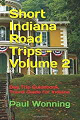 Short Indiana Road Trips - Volume 2: Day Trip Guidebook Travel Guide for Indiana (Indiana Road Trip Travel Guide) Paperback