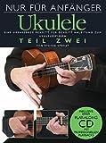 Nur für Anfänger: Ukulele 2. Eine umfassende Schritt für Schritt Anleitung zum Ukulelespielen. Inklusive einer Play-Along CD mit professionellen Playbacks