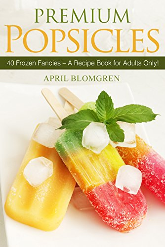 Premium Popsicles: 40 Frozen Fancies - A Recipe Book for Adults Only!]()