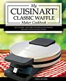 waffle iron cast iron belgian - My Cuisinart Classic Waffle Maker Cookbook: 101 Classic and Creative Belgian Waffle Recipes with Instructions (Cuisinart Waffle Maker Recipes Book 1)