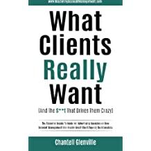 What Clients Really Want (And The S**t That Drives Them Crazy): The Essential Insider's Guide for Advertising Agencies on How Account Management Can Create Great Client/Agency Relationships