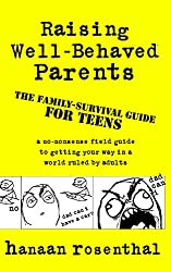 Raising Well-Behaved Parents: A no-nonsense field guide to getting your way in a world ruled by adults The family-survival guide for teens