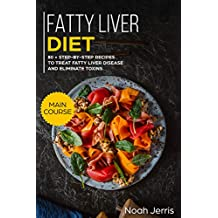 Fatty Liver Diet: MAIN COURSE – 80+ Step-by-step recipes to treat fatty liver disease and eliminate toxins (Proven recipes to cure fatty liver disease)