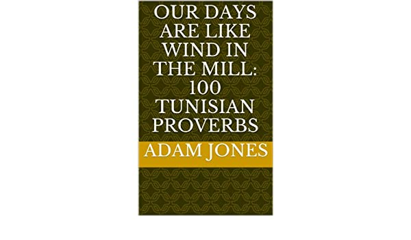 Our days are like wind in the mill. 100 Tunisian Proverbs