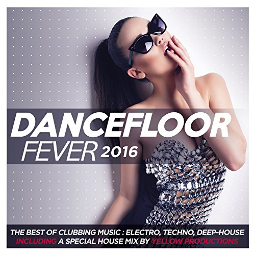 Dancefloor Fever 2016 (The Best of Clubbing Music: Electro, Techno, Deep-House. Including a Special House Mix By Yellow Productions)