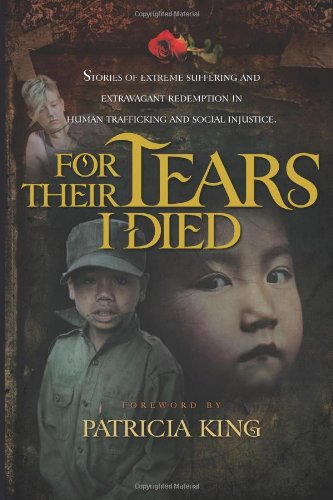 Read Online For Their Tears I Died - Stories of Extreme Suffering and Extravagant Redemption in Human Trafficking and Social Injustice PDF