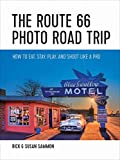 The Route 66 Photo Road Trip: How to Eat, Stay, Play, and Shoot Like a Pro