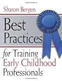 Best Practices for Training Early Childhood Professionals, Sharon Bergen, 193365340X