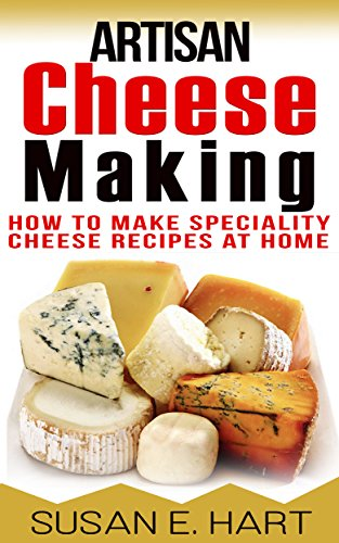 Making Artisan Cheese - CHEESE: Artisan Cheese Making: How To Make Speciality Cheese Recipes At Home (Homemade Cheese, Cooking, Home Chef, Wine, Food Lover Book 1)
