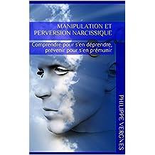 Manipulation et perversion narcissique: Comprendre pour s'en déprendre, prévenir pour s'en prémunir (French Edition)