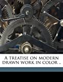 A Treatise on Modern Drawn Work in Color, Mrs I. M., 1149562242