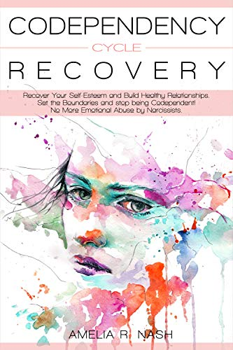 Codependency Cycle Recovery: Recover Your Self-Esteem and Build Healthy Relationships. Set the Boundaries and Stop being Codependent! No More Emotional ... Narcissism and Codependency Book 2) by [Nash, Amelia R.]
