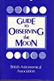Guide to Observing the Moon, British Astronomical Association Staff, 0894900854