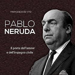 Pablo Neruda: Il poeta dell'amore e dell'impegno civile