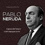 Pablo Neruda: Il poeta dell'amore e dell'impegno civile | Francesco De Vito