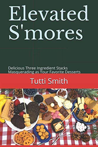 Elevated S'mores: Delicious Three Ingredient Stacks Masquerading as Your Favorite Desserts by Tutti Smith