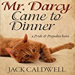 Mr. Darcy Came to Dinner: A Pride & Prejudice Farce | Jack Caldwell
