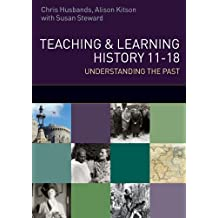 Teaching and Learning History: understanding the Past 11-18 (UK Higher Education OUP Humanities & Social Sciences...