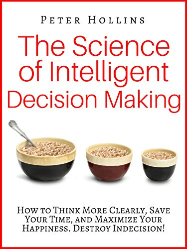 The Science of Intelligent Decision Making: How to Think More Clearly, Save Your Time, and Maximize Your Happiness. Destroy Indecision! cover