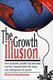 img - for The Growth Illusion: How economic growth has enriched the few, impoverished the many and endangered the planet. book / textbook / text book