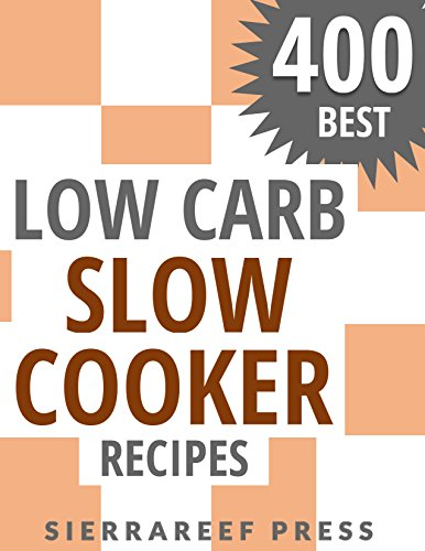 LOW CARB SLOW COOKER RECIPES: 400 AMAZING LOW CARB SLOW COOKER RECIPES by SierraReef Press
