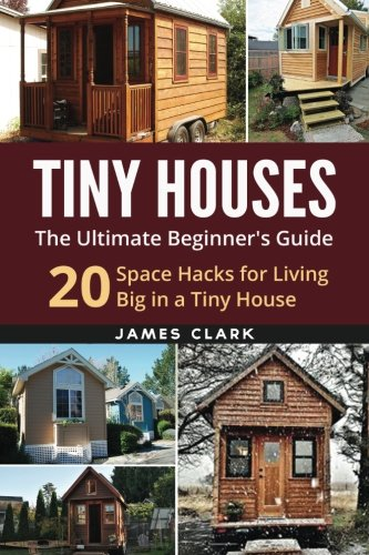 Tiny Houses: The Ultimate Beginner's Guide! : 20 Space Hacks for Living Big in Your Tiny House