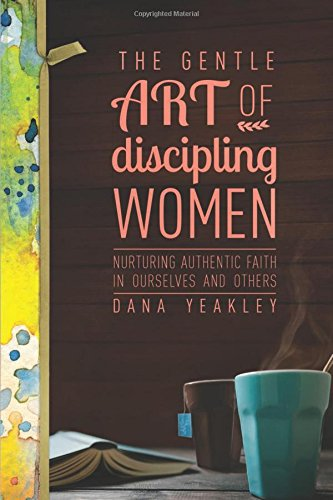 Read Online The Gentle Art of Discipling Women: Nurturing Authentic Faith in Ourselves and Others ebook