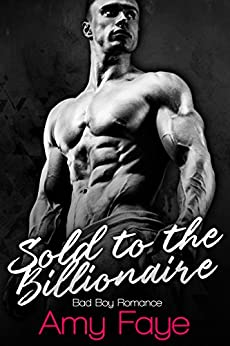 Sold To The Billionaire: Bad Boy Romance by [Faye, Amy]