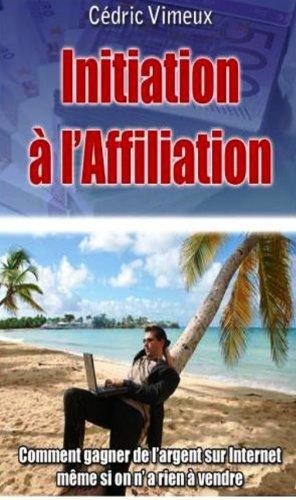 Affiliation: Comment gagner de lArgent sur Internet même si on na Rien à Vendre? (French Edition)