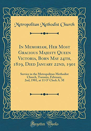 In Memoriam, Her Most Gracious Majesty Queen Victoria, Born May 24th, 1819, Died January 22nd, 1901: Service in the Metropolitan Methodist Church, ... 1901, at 11 O Clock A. M  (Classic Reprint)