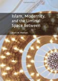 Islam, Modernity, and the Liminal Space Between, Mark W. Meehan, 1443848271