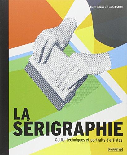 La sérigraphie : Outils, techniques et portraits d'artistes ~ Claire Dalquié, Matteo Cossu