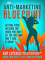 The Anti-Marketing Blueprint: Getting Your Message Out When You Don't Fit The Box And Don't Give A Damn (Revolutionary Fucking Leader Book 4)
