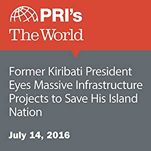 Former Kiribati President Eyes Massive Infrastructure Projects to Save His Island Nation