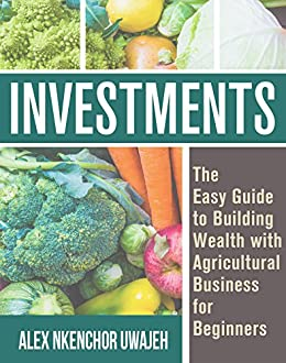 Investments: The Easy Guide to Building Wealth with Agricultural Business for Beginners by [Uwajeh, Alex Nkenchor]