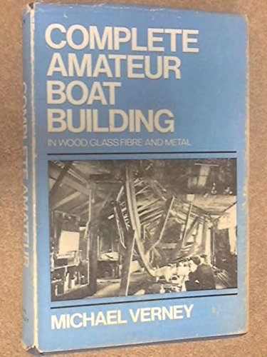 Complete Amateur Boat Building: In Wood, Glass Fibre and Metal