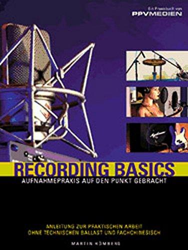 Recording Basics: Aufnahmepraxis auf den Punkt gebracht. Anleitung zur praktischen Arbeit ohne technischen Ballast und Fachchinesisch