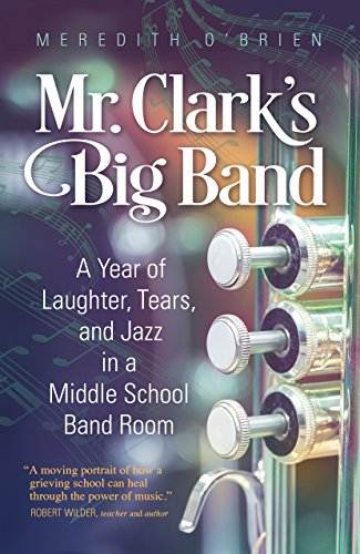 Mr. Clark's Big Band: A Year of Laughter, Tears, and Jazz in a Middle School Band -