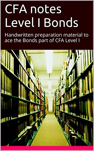 CFA notes Level I Bonds: Handwritten preparation material to ace the Bonds part of CFA Level I (CFA preparation Book 7)