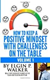 How to Keep a Positive Mindset with Challenges on the Table Volume 1, Elgin P. Walker, 1494722585