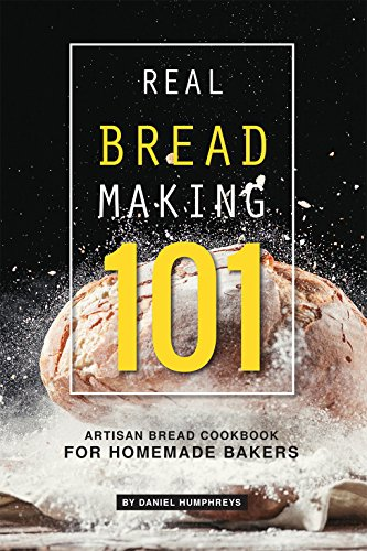 Real Bread Making 101: Artisan Bread Cookbook for Homemade Bakers by Daniel Humphreys