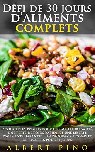 Défi de 30 jours d'aliments complets: Des recettes PRIMEES pour une meilleure santé, une perte de poids rapide, et une liberté d'aliments GARANTIE – Un de recettes pour 30 jours (French Edition)