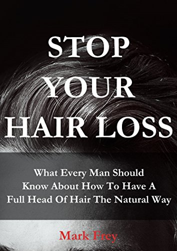 STOP YOUR HAIR LOSS: What Every Man Should Know About How To Have A Full Head Of Hair The Natural Way