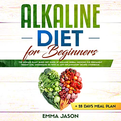 Alkaline Diet for Beginners: The Ultimate Plant Based Diet Guide of Alkaline Herbal Medicine for Permanent Weight Loss, Understand pH with anti Inflammatory Recipes Cookbook + 28 Days Meal Plan by Emma Jason