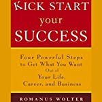Kick Start Your Success: Four Powerful Steps to Get What You Want Out of Life | Romanus Wolter