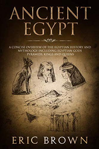 Ancient Egypt: A Concise Overview of the Egyptian History and Mythology Including the Egyptian Gods, Pyramids, Kings and Queens (Ancient History)