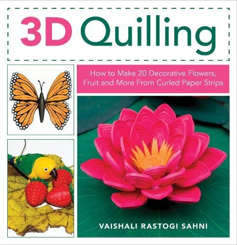 - 3D Quilling: How to Make 20 Decorative Flowers, Fruit and More From Curled Paper Strips