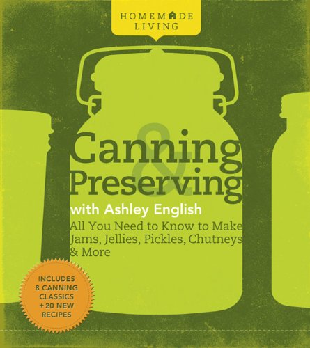 Homemade Living: Canning & Preserving with Ashley English: All You Need to Know to Make Jams, Jellies, Pickles, Chutneys & More pdf epub
